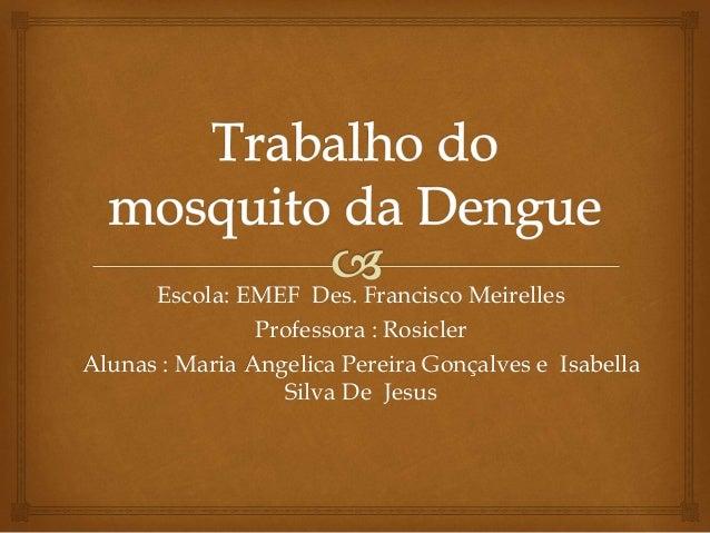 Escola: EMEF Des. Francisco Meirelles Professora : Rosicler Alunas : Maria Angelica Pereira Gonçalves e Isabella Silva De ...