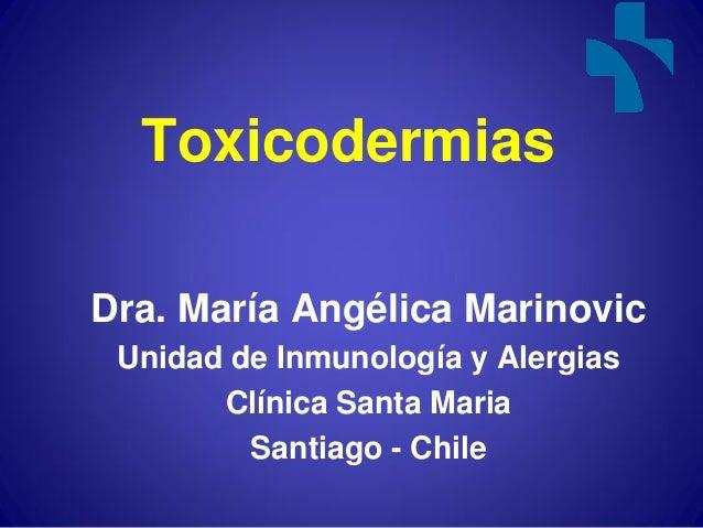 ToxicodermiasDra. María Angélica Marinovic Unidad de Inmunología y Alergias       Clínica Santa Maria         Santiago - C...