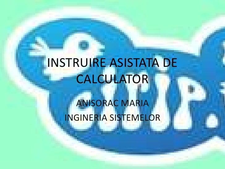 INSTRUIRE ASISTATA DE CALCULATOR<br />ANISORAC MARIA<br />INGINERIA SISTEMELOR<br />