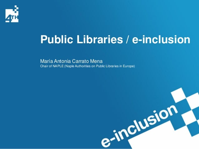 Public Libraries / e-inclusionMaría Antonia Carrato MenaChair of NAPLE (Naple Authorities on Public Libraries in Europe)