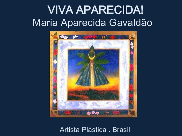 VIVA APARECIDA!<br /> Maria Aparecida Gavaldão<br />    Artista Plástica . Brasil<br />