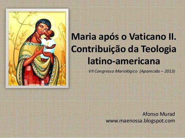 Maria após o Vaticano II. Contribuição da Teologia latino-americana Afonso Murad www.maenossa.blogspot.com VII Congresso M...