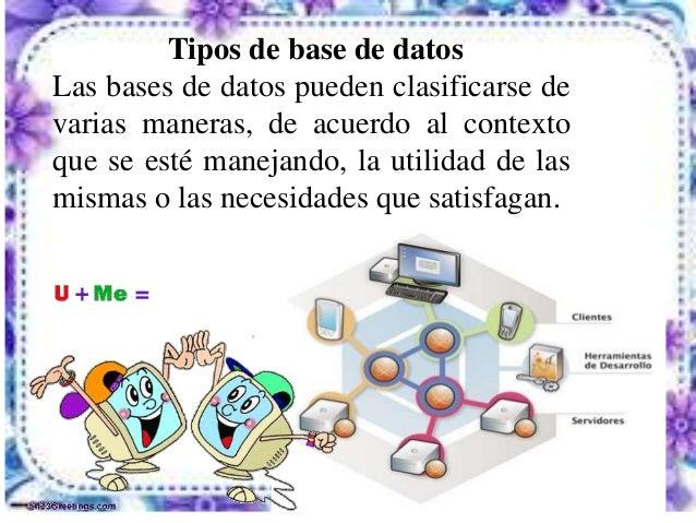 Tipos de base de datosLas bases de datos pueden clasificarse devarias maneras, de acuerdo al contextoque se esté manejando...