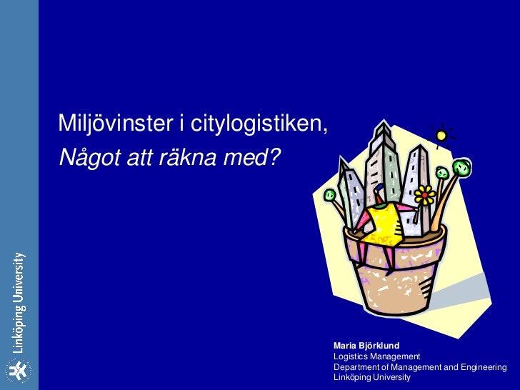Miljövinster i citylogistiken,Något att räkna med?                                 Maria Björklund                        ...