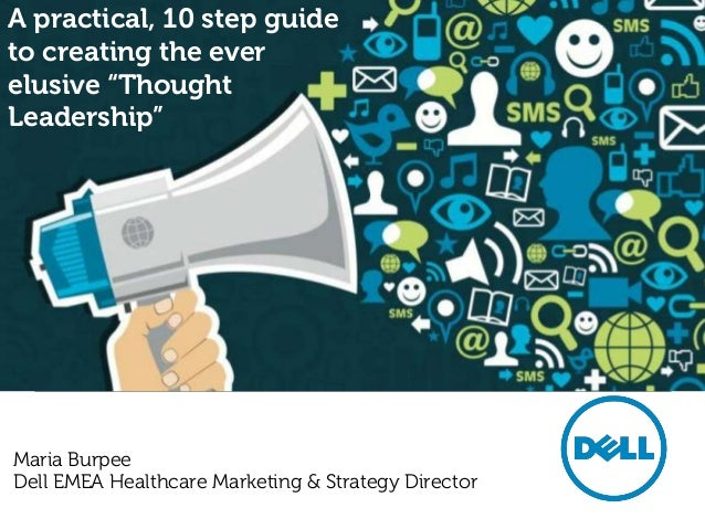 "A practical, 10 step guideto creating the everelusive ""ThoughtLeadership""Maria BurpeeDell EMEA Healthcare Marketing & Stra..."