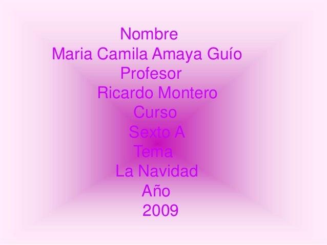 Nombre Maria Camila Amaya Guío Profesor Ricardo Montero Curso Sexto A Tema La Navidad Año 2009