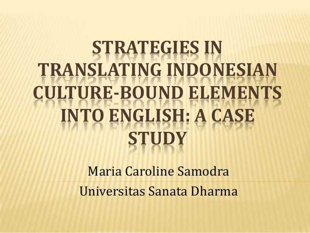 STRATEGIES IN TRANSLATING INDONESIAN CULTURE-BOUND ELEMENTS INTO ENGLISH: A CASE STUDY Maria Caroline Samodra Universitas ...