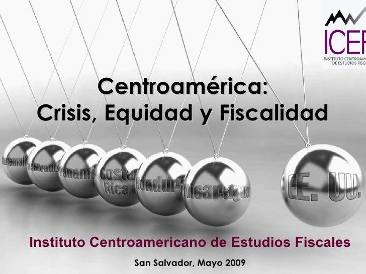 Centroamérica:  Crisis, Equidad y Fiscalidad  Instituto Centroamericano de Estudios Fiscales San Salvador, Mayo 2009