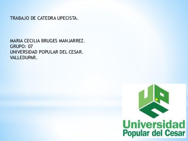 TRABAJO DE CATEDRA UPECISTA.  MARIA CECILIA BRUGES MANJARREZ.  GRUPO: 07  UNIVERSIDAD POPULAR DEL CESAR.  VALLEDUPAR.
