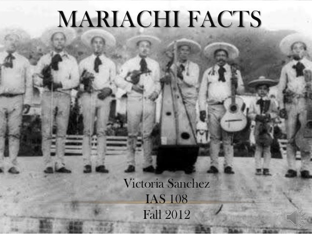MARIACHI FACTS    Victoria Sanchez        IAS 108        Fall 2012
