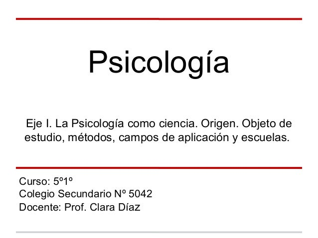 Psicología Eje I. La Psicología como ciencia. Origen. Objeto de estudio, métodos, campos de aplicación y escuelas. Curso: ...