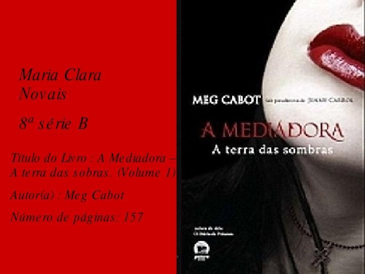 Maria Clara Novais  8ª série B Título do Livro : A Mediadora – A terra das sobras. (Volume 1) Autor(a) : Meg Cabot  Número...