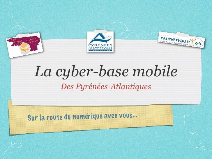 La cyber-base mobile              Des Pyrénées-AtlantiquesS ur la ro u te du n umér iq ue ave c v ous. ..