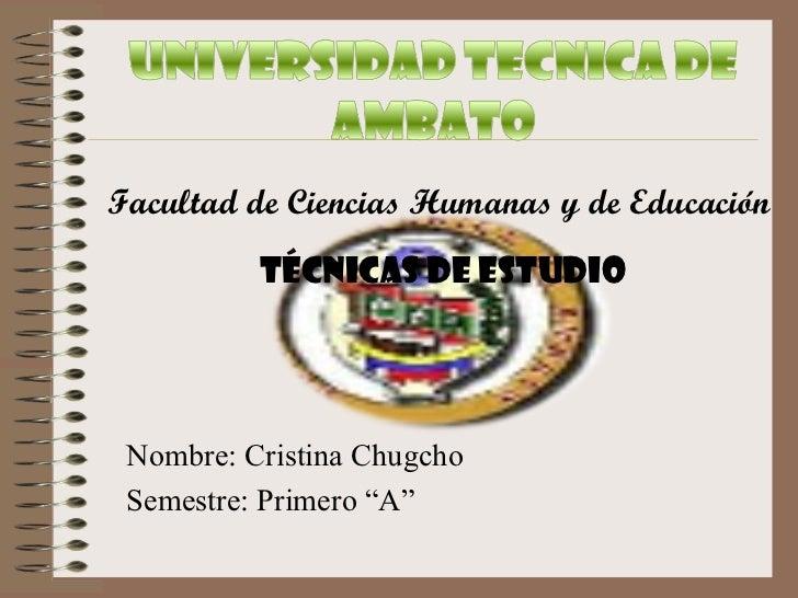 """Facultad de Ciencias Humanas y de Educación          Técnicas de Estudio Nombre: Cristina Chugcho Semestre: Primero """"A"""""""