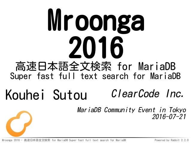 Mroonga 2016 - 高速日本語全文検索 for MariaDB Super fast full text search for MariaDB Powered by Rabbit 2.2.0 Mroonga 2016高速日本語全文検索...