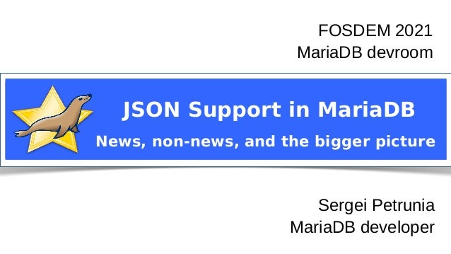 Sergei Petrunia MariaDB devroom FOSDEM 2021 JSON Support in MariaDB News, non-news, and the bigger picture FOSDEM 2021 Mar...