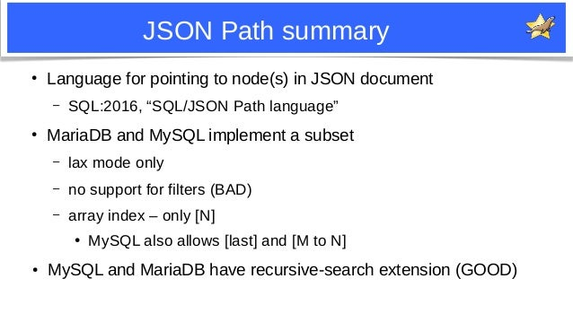 """11 JSON Path summary ● Language for pointing to node(s) in JSON document – SQL:2016, """"SQL/JSON Path language"""" ● MariaDB an..."""