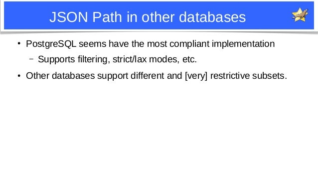 12 JSON Path in other databases ● PostgreSQL seems have the most compliant implementation – Supports filtering, strict/lax...