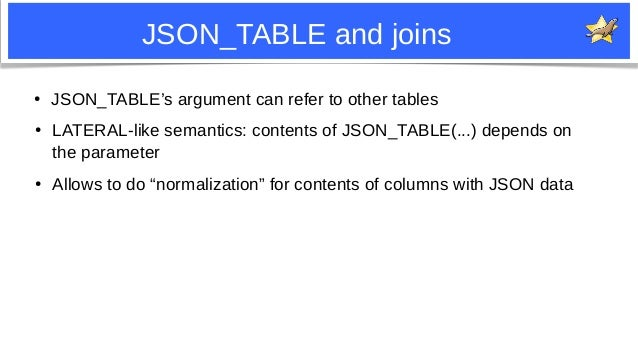 28 JSON_TABLE and joins ● JSON_TABLE's argument can refer to other tables ● LATERAL-like semantics: contents of JSON_TABLE...