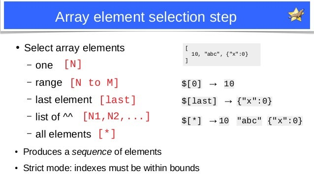 6 Array element selection step ● Produces a sequence of elements ● Strict mode: indexes must be within bounds [N] [*] [ 10...