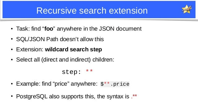"""9 Recursive search extension ● Task: find """"foo"""" anywhere in the JSON document ● SQL/JSON Path doesn't allow this ● Extensi..."""