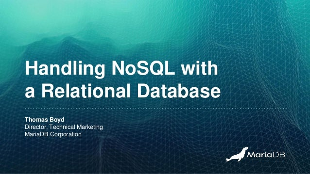Handling NoSQL with a Relational Database Thomas Boyd Director, Technical Marketing MariaDB Corporation