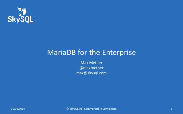MariaDB for the Enterprise Max Mether @maxmether max@skysql.com 09.04.2014 © SkySQL Ab. Commercial in Confidence 1