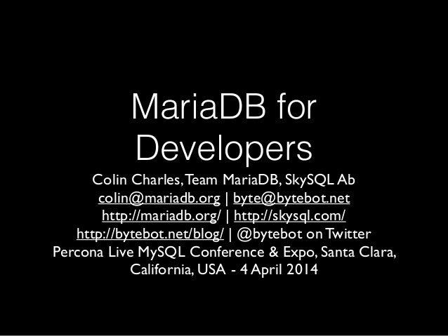 MariaDB for Developers Colin Charles,Team MariaDB, SkySQL Ab  colin@mariadb.org | byte@bytebot.net   http://mariadb.org/...