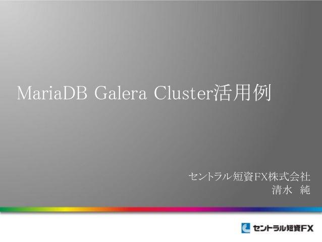 MariaDB Galera Cluster活用例  セントラル短資FX株式会社 清水 純