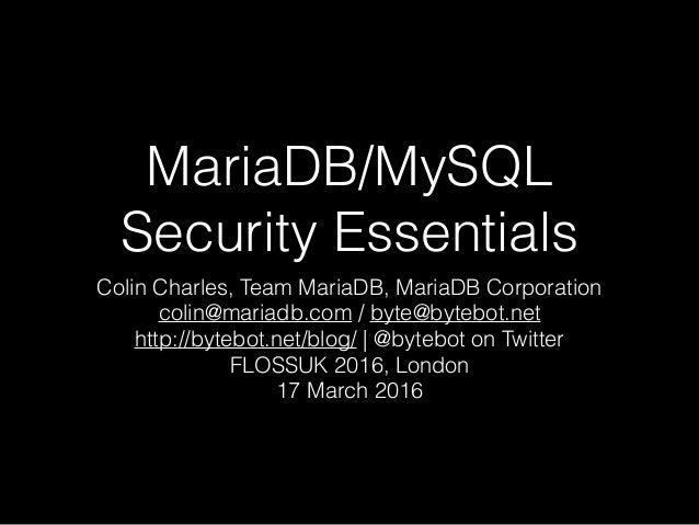 MariaDB/MySQL Security Essentials Colin Charles, Team MariaDB, MariaDB Corporation colin@mariadb.com / byte@bytebot.net ht...