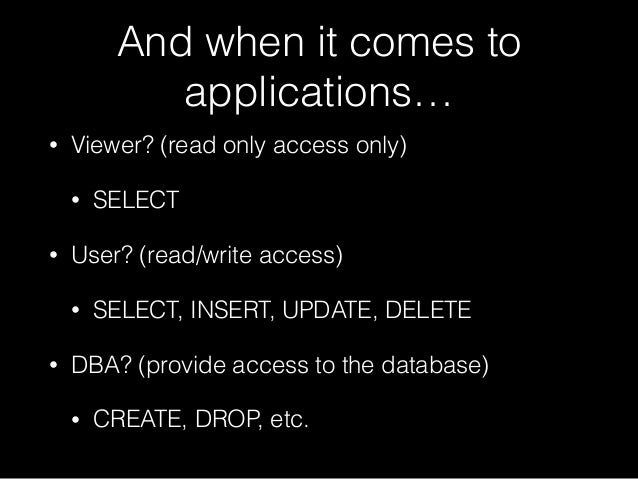 And when it comes to applications… • Viewer? (read only access only) • SELECT • User? (read/write access) • SELECT, INSERT...