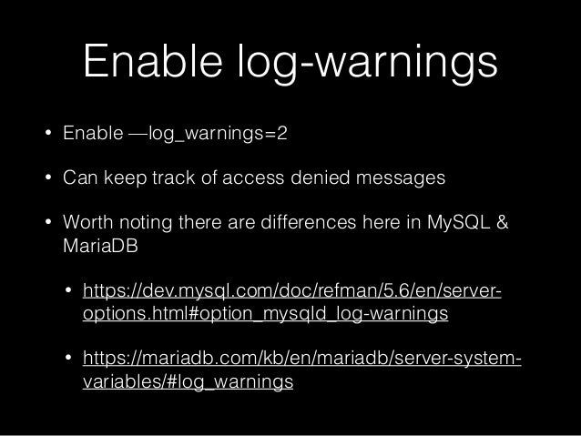 Enable log-warnings • Enable —log_warnings=2 • Can keep track of access denied messages • Worth noting there are differenc...