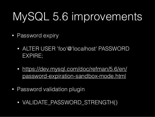 MySQL 5.6 improvements • Password expiry • ALTER USER 'foo'@'localhost' PASSWORD EXPIRE; • https://dev.mysql.com/doc/refma...