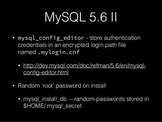 MySQL 5.6 II • mysql_config_editor - store authentication credentials in an encrypted login path file named .mylogin.cnf • ...