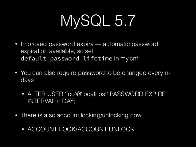 MySQL 5.7 • Improved password expiry — automatic password expiration available, so set default_password_lifetime in my.cnf...
