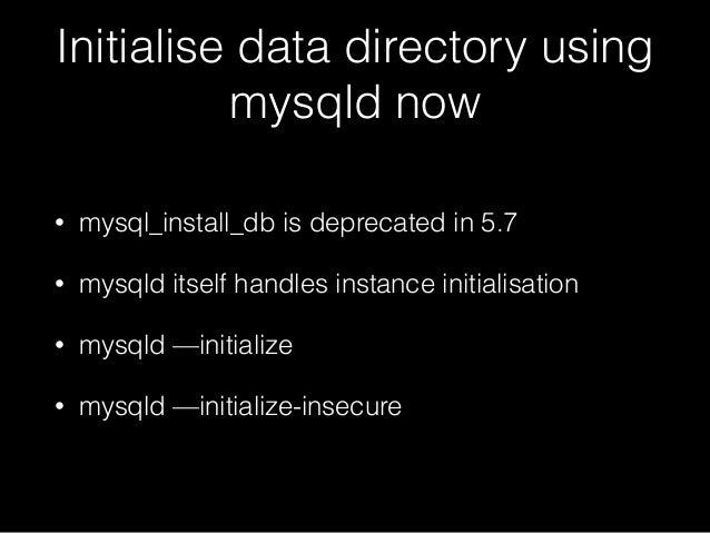 Initialise data directory using mysqld now • mysql_install_db is deprecated in 5.7 • mysqld itself handles instance initia...
