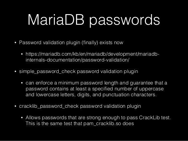 MariaDB passwords • Password validation plugin (finally) exists now • https://mariadb.com/kb/en/mariadb/development/mariadb...