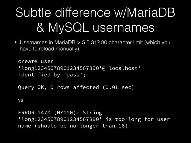 Subtle difference w/MariaDB & MySQL usernames • Usernames in MariaDB > 5.5.31? 80 character limit (which you have to reloa...