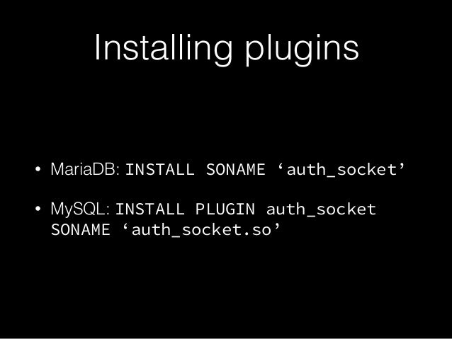 Installing plugins • MariaDB: INSTALL SONAME 'auth_socket' • MySQL: INSTALL PLUGIN auth_socket SONAME 'auth_socket.so'