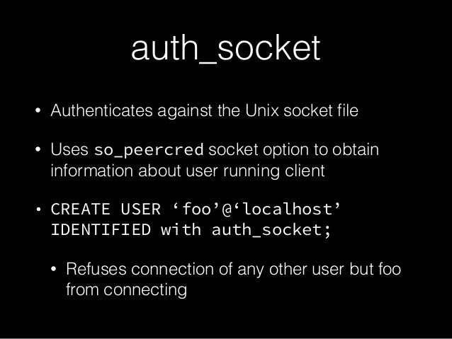 auth_socket • Authenticates against the Unix socket file • Uses so_peercred socket option to obtain information about user ...
