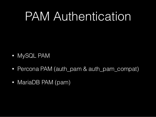 PAM Authentication • MySQL PAM • Percona PAM (auth_pam & auth_pam_compat) • MariaDB PAM (pam)