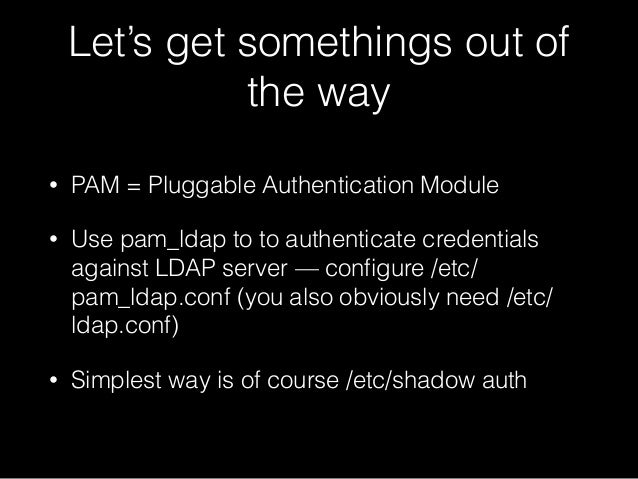 Let's get somethings out of the way • PAM = Pluggable Authentication Module • Use pam_ldap to to authenticate credentials ...
