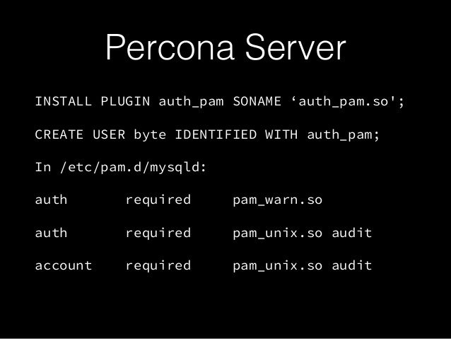Percona Server INSTALL PLUGIN auth_pam SONAME 'auth_pam.so'; CREATE USER byte IDENTIFIED WITH auth_pam; In /etc/pam.d/mysq...