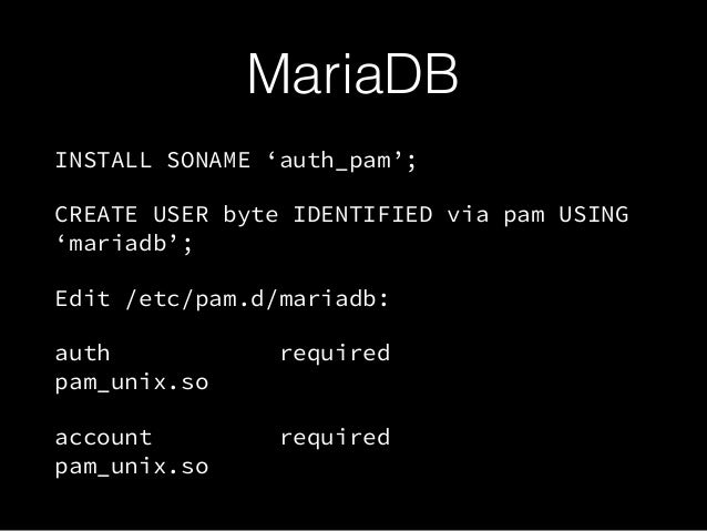 MariaDB INSTALL SONAME 'auth_pam'; CREATE USER byte IDENTIFIED via pam USING 'mariadb'; Edit /etc/pam.d/mariadb: auth requ...