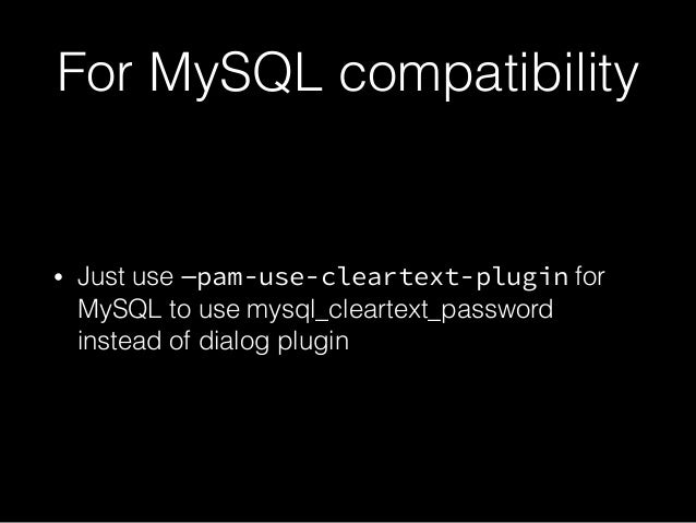 For MySQL compatibility • Just use —pam-use-cleartext-plugin for MySQL to use mysql_cleartext_password instead of dialog p...