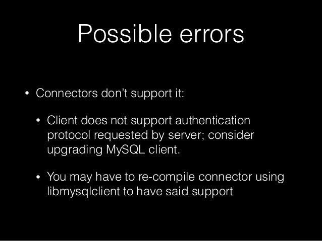 Possible errors • Connectors don't support it: • Client does not support authentication protocol requested by server; cons...