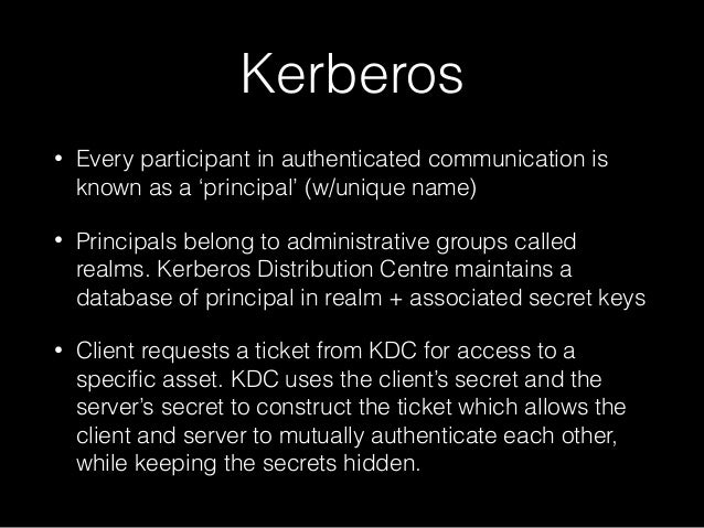 Kerberos • Every participant in authenticated communication is known as a 'principal' (w/unique name) • Principals belong ...