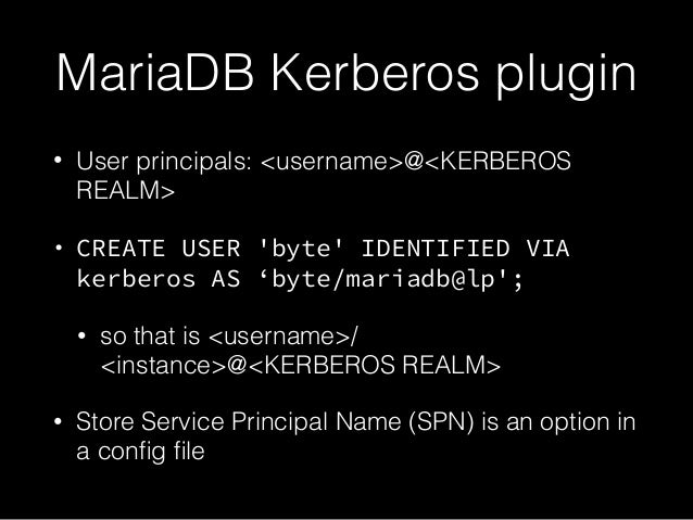 MariaDB Kerberos plugin • User principals: <username>@<KERBEROS REALM> • CREATE USER 'byte' IDENTIFIED VIA kerberos AS 'by...