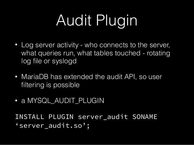 Audit Plugin • Log server activity - who connects to the server, what queries run, what tables touched - rotating log file ...