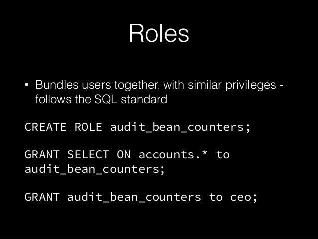 Roles • Bundles users together, with similar privileges - follows the SQL standard CREATE ROLE audit_bean_counters; GRANT ...